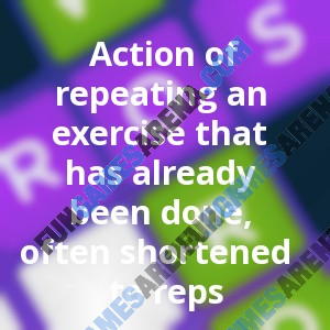 Action of repeating an exercise that has already been done, often shortened to reps