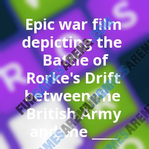 Epic war film depicting the Battle of Rorke's Drift between the British Army and the ____