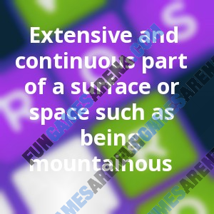 Extensive and continuous part of a surface or space such as being mountainous