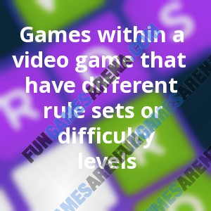 Games within a video game that have different rule sets or difficulty levels