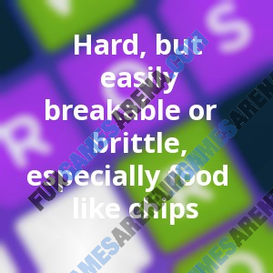 Hard, but easily breakable or brittle, especially food like chips