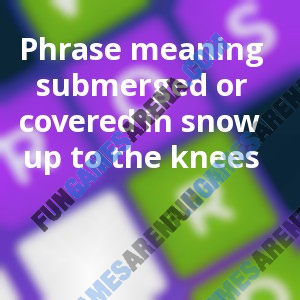 Phrase meaning submerged or covered in snow up to the knees