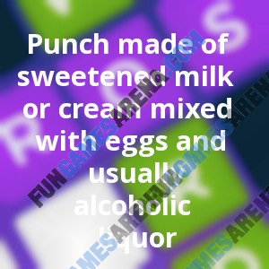 Punch made of sweetened milk or cream mixed with eggs and usually alcoholic liquor