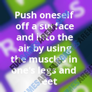 Push oneself off a surface and into the air by using the muscles in one's legs and feet