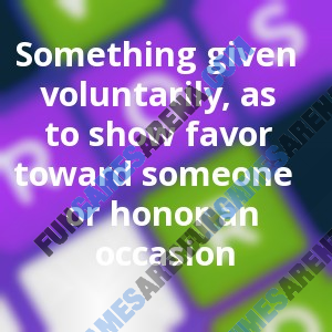 Something given voluntarily, as to show favor toward someone or honor an occasion
