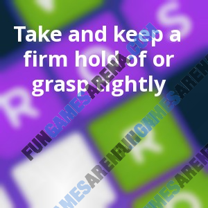Take and keep a firm hold of or grasp tightly