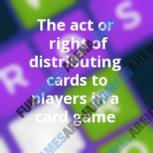 The act or right of distributing cards to players in a card game