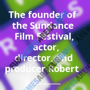 The founder of the Sundance Film Festival, actor, director, and producer Robert _______