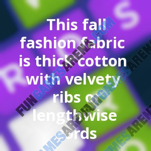 This Fall Fashion Fabric Is Thick Cotton With Velvety Ribs Or Lengthwise Cords