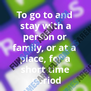 To go to and stay with a person or family, or at a place, for a short time period
