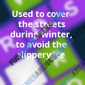 Used to cover the streets during winter, to avoid the slippery ice
