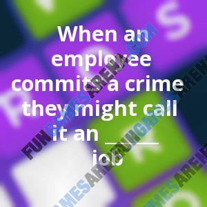 When an employee commits a crime they might call it an ______ job