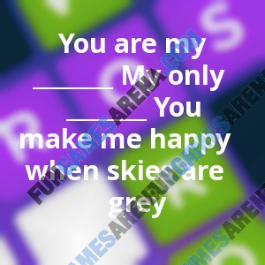 You are my _______ My only _______ You make me happy when skies are grey