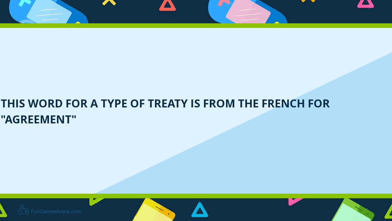 This Word For A Type Of Treaty Is From The French For Agreement